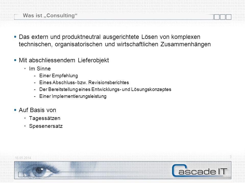 Was ist Consulting 16.05.2014 3 Das extern und produktneutral ausgerichtete Lösen von komplexen technischen, organisatorischen und wirtschaftlichen Zusammenhängen Mit abschliessendem Lieferobjekt Im Sinne -Einer Empfehlung -Eines Abschluss- bzw.