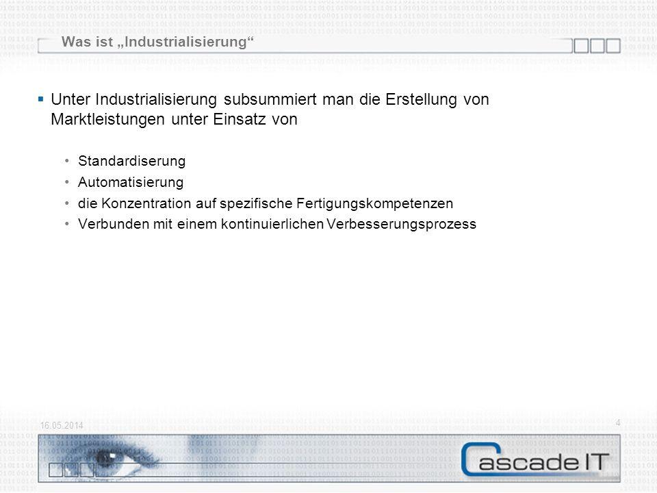 Was ist Industrialisierung Unter Industrialisierung subsummiert man die Erstellung von Marktleistungen unter Einsatz von Standardiserung Automatisierung die Konzentration auf spezifische Fertigungskompetenzen Verbunden mit einem kontinuierlichen Verbesserungsprozess 16.05.2014 4