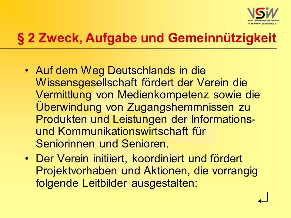 § 2 Zweck, Aufgabe und Gemeinnützigkeit Auf dem Weg Deutschlands in die Wissensgesellschaft fördert der Verein die Vermittlung von Medienkompetenz sowie die Überwindung von Zugangshemmnissen zu Produkten und Leistungen der Informations- und Kommunikationswirtschaft für Seniorinnen und Senioren.