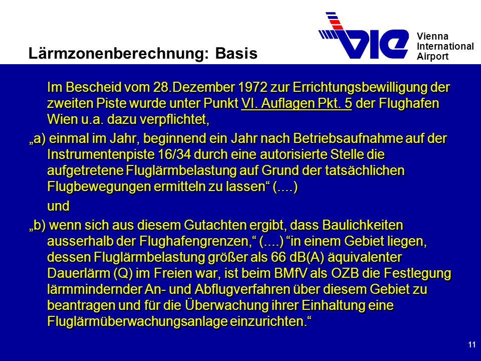 Vienna International Airport 11 Lärmzonenberechnung: Basis Im Bescheid vom 28.Dezember 1972 zur Errichtungsbewilligung der zweiten Piste wurde unter Punkt VI.