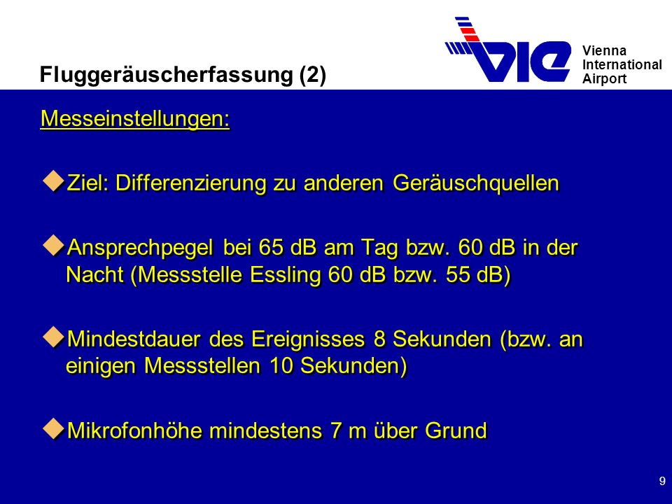 Vienna International Airport 9 Fluggeräuscherfassung (2) Messeinstellungen: u Ziel: Differenzierung zu anderen Geräuschquellen u Ansprechpegel bei 65 dB am Tag bzw.