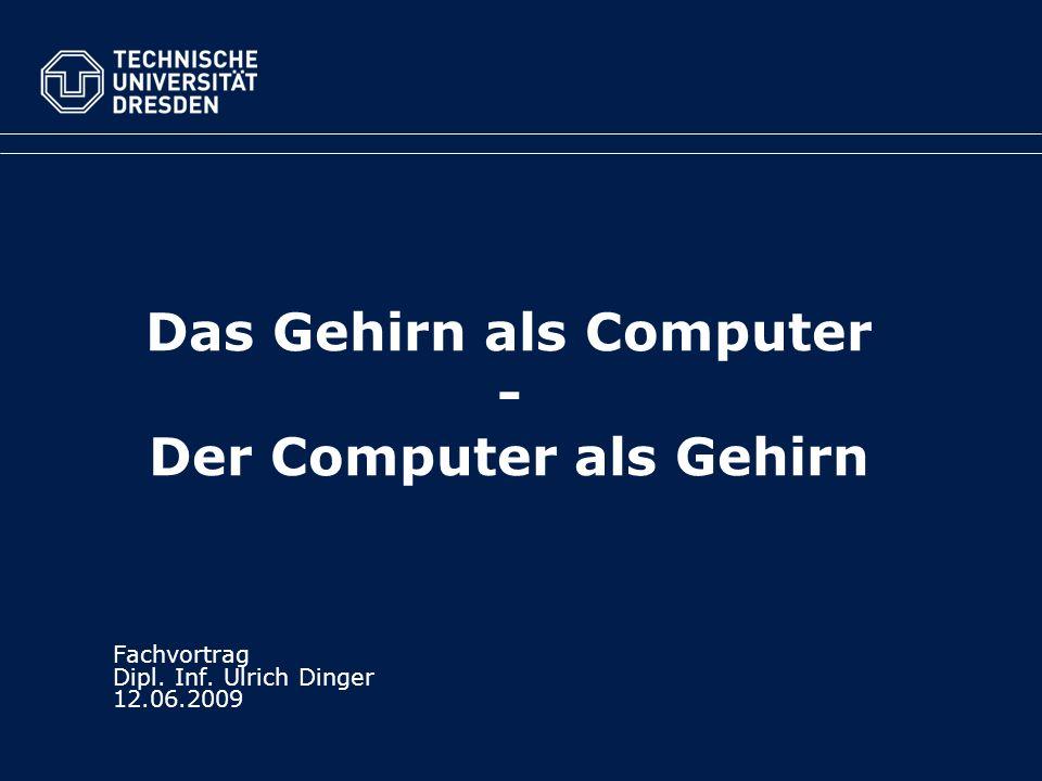 Das Gehirn als Computer - Der Computer als Gehirn Fachvortrag Dipl. Inf. Ulrich Dinger 12.06.2009