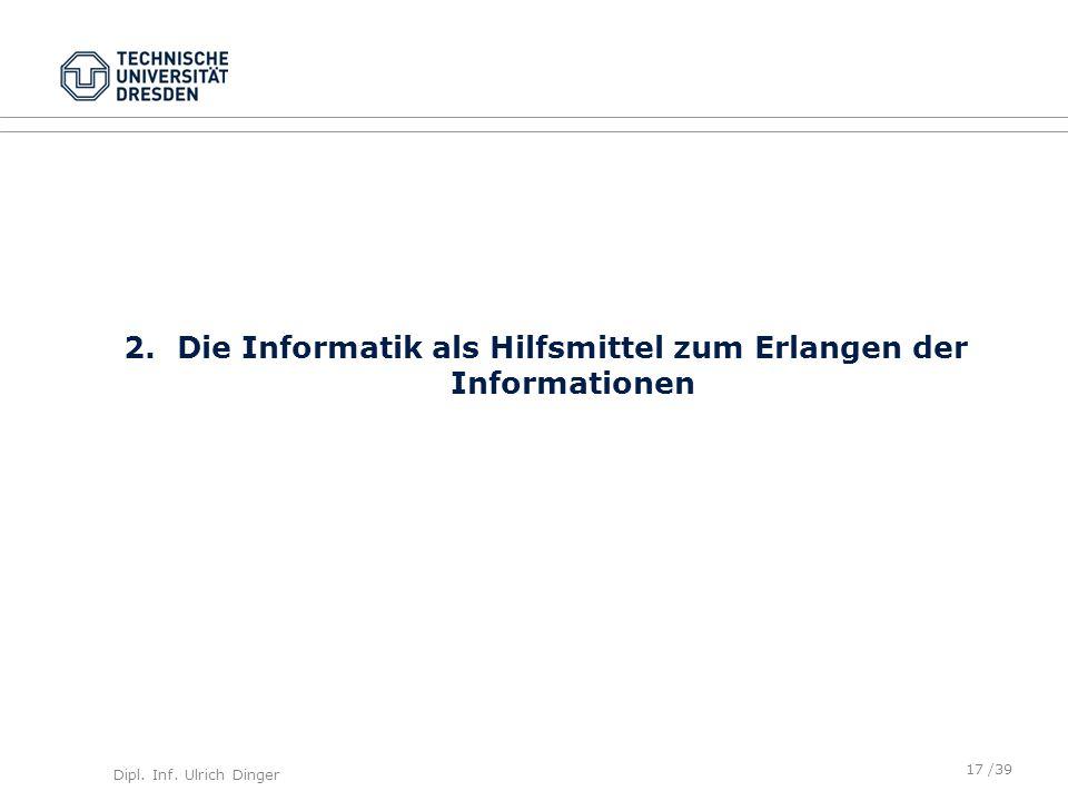 Dipl. Inf. Ulrich Dinger /39 2.Die Informatik als Hilfsmittel zum Erlangen der Informationen 17