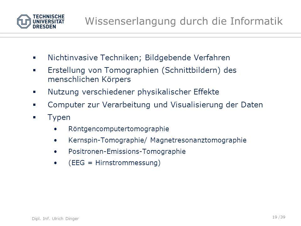 Dipl. Inf. Ulrich Dinger /39 Wissenserlangung durch die Informatik Nichtinvasive Techniken; Bildgebende Verfahren Erstellung von Tomographien (Schnitt