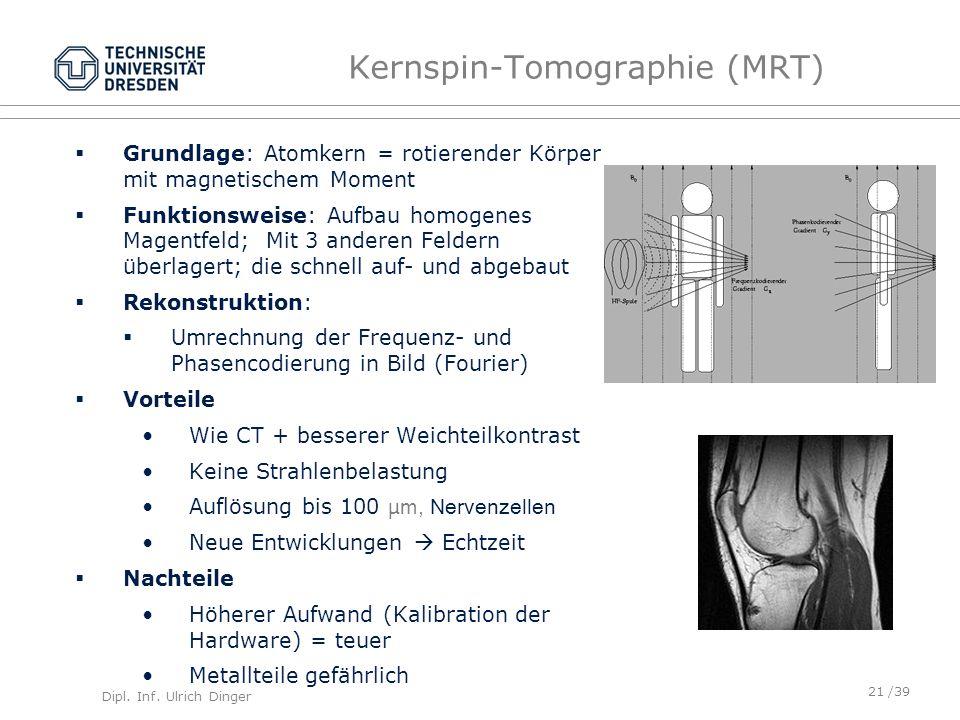 Dipl. Inf. Ulrich Dinger /39 Kernspin-Tomographie (MRT) Grundlage: Atomkern = rotierender Körper mit magnetischem Moment Funktionsweise: Aufbau homoge