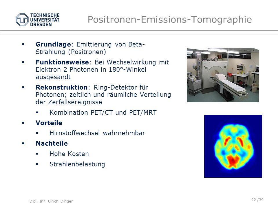 Dipl. Inf. Ulrich Dinger /39 Positronen-Emissions-Tomographie Grundlage: Emittierung von Beta- Strahlung (Positronen) Funktionsweise: Bei Wechselwirku