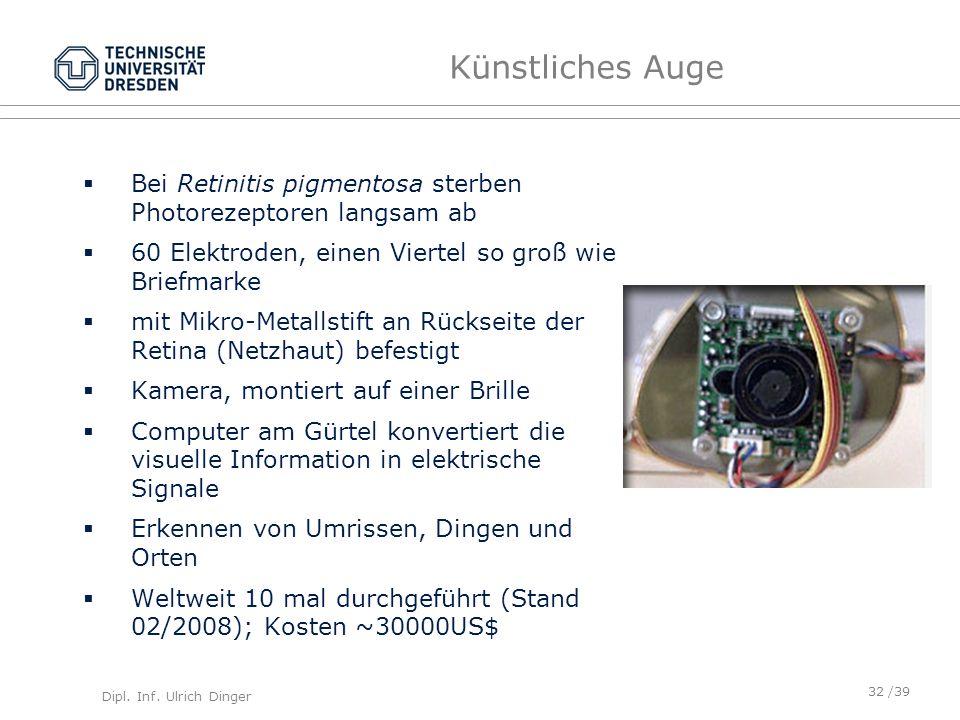 Dipl. Inf. Ulrich Dinger /39 Künstliches Auge Bei Retinitis pigmentosa sterben Photorezeptoren langsam ab 60 Elektroden, einen Viertel so groß wie Bri