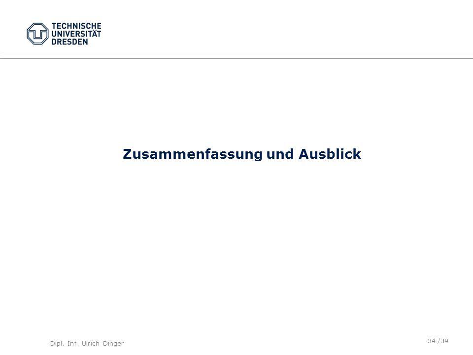 Dipl. Inf. Ulrich Dinger /39 Zusammenfassung und Ausblick 34