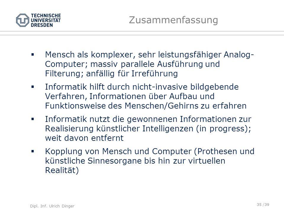 Dipl. Inf. Ulrich Dinger /39 Zusammenfassung Mensch als komplexer, sehr leistungsfähiger Analog- Computer; massiv parallele Ausführung und Filterung;