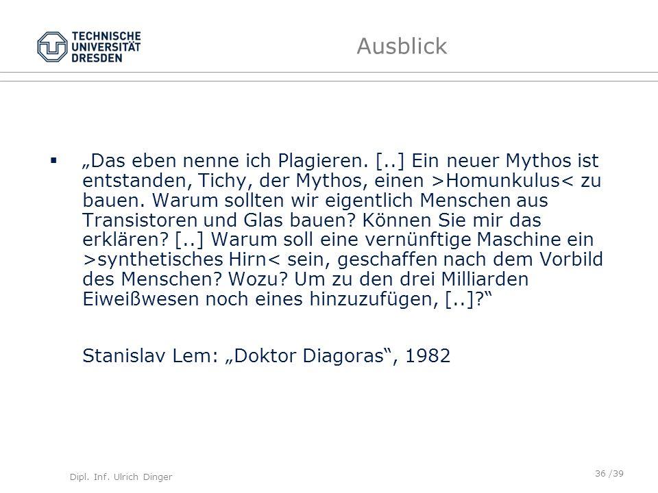 Dipl. Inf. Ulrich Dinger /39 Ausblick Das eben nenne ich Plagieren. [..] Ein neuer Mythos ist entstanden, Tichy, der Mythos, einen >Homunkulus synthet