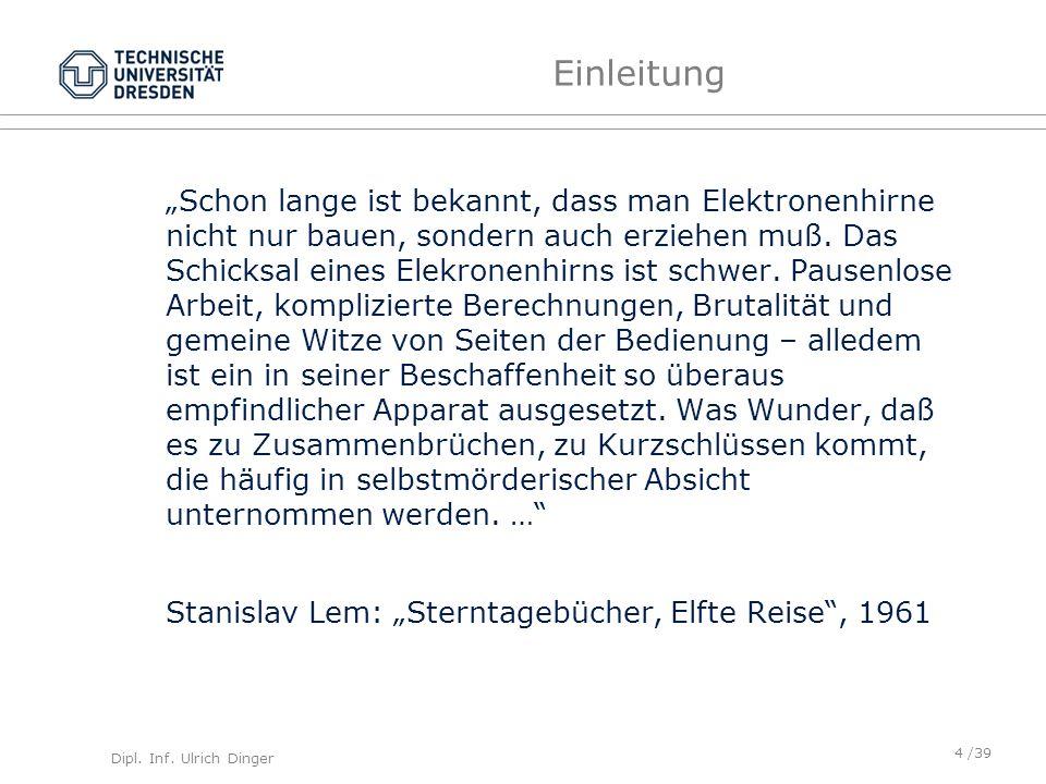Dipl. Inf. Ulrich Dinger /39 Einleitung Schon lange ist bekannt, dass man Elektronenhirne nicht nur bauen, sondern auch erziehen muß. Das Schicksal ei