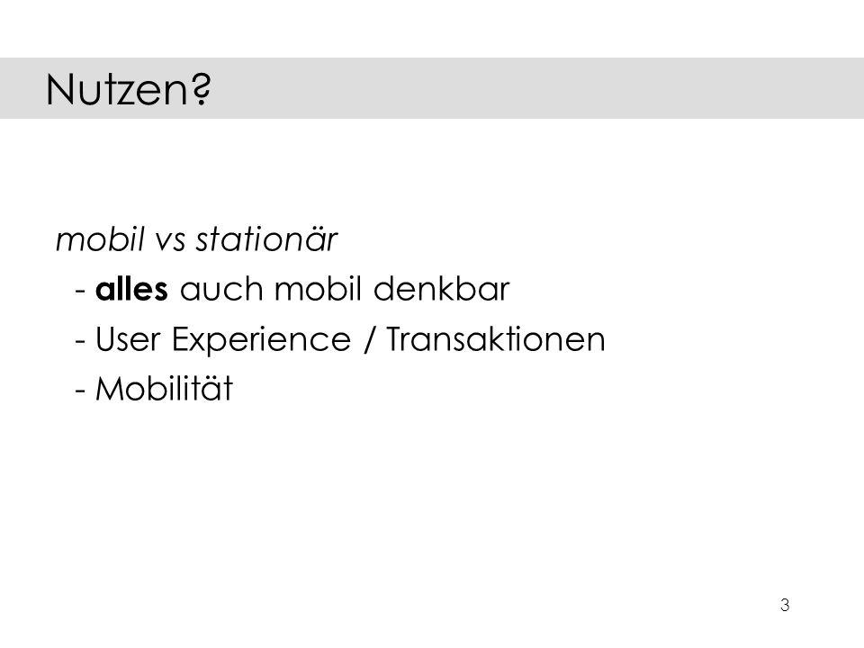 3 mobil vs stationär - alles auch mobil denkbar - User Experience / Transaktionen - Mobilität Nutzen?