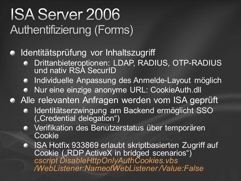 Identitätsprüfung vor Inhaltszugriff Drittanbieteroptionen: LDAP, RADIUS, OTP-RADIUS und nativ RSA SecurID Individuelle Anpassung des Anmelde-Layout möglich Nur eine einzige anonyme URL: CookieAuth.dll Alle relevanten Anfragen werden vom ISA geprüft Identitätserzwingung am Backend ermöglicht SSO (Credential delegation) Verifikation des Benutzerstatus über temporären Cookie ISA Hotfix 933869 erlaubt skriptbasierten Zugriff auf Cookie (RDP ActiveX in bridged scenarios) cscript DisableHttpOnlyAuthCookies.vbs /WebListener:NameofWebListener /Value:False