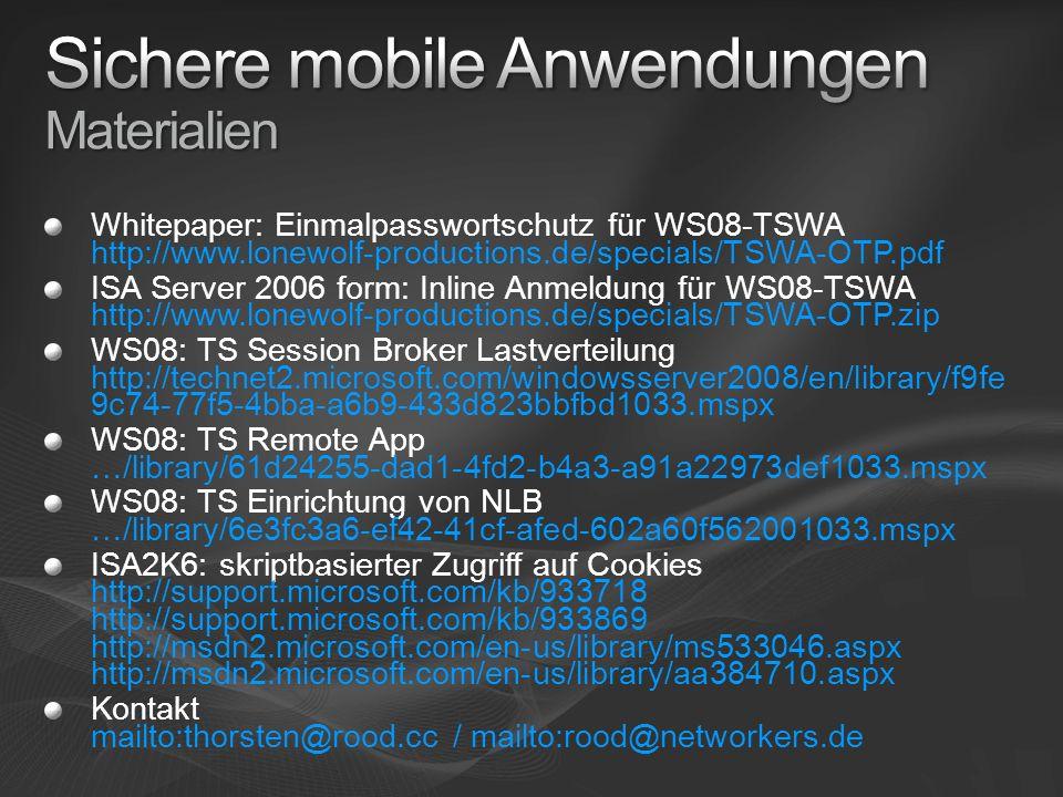Whitepaper: Einmalpasswortschutz für WS08-TSWA http://www.lonewolf-productions.de/specials/TSWA-OTP.pdf ISA Server 2006 form: Inline Anmeldung für WS08-TSWA http://www.lonewolf-productions.de/specials/TSWA-OTP.zip WS08: TS Session Broker Lastverteilung http://technet2.microsoft.com/windowsserver2008/en/library/f9fe 9c74-77f5-4bba-a6b9-433d823bbfbd1033.mspx WS08: TS Remote App …/library/61d24255-dad1-4fd2-b4a3-a91a22973def1033.mspx WS08: TS Einrichtung von NLB …/library/6e3fc3a6-ef42-41cf-afed-602a60f562001033.mspx ISA2K6: skriptbasierter Zugriff auf Cookies http://support.microsoft.com/kb/933718 http://support.microsoft.com/kb/933869 http://msdn2.microsoft.com/en-us/library/ms533046.aspx http://msdn2.microsoft.com/en-us/library/aa384710.aspx Kontakt mailto:thorsten@rood.cc / mailto:rood@networkers.de