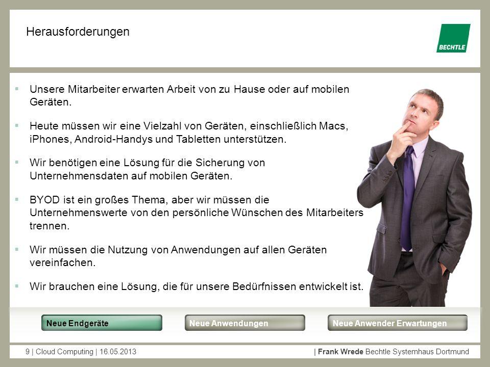 9 | Cloud Computing | 16.05.2013| Frank Wrede Bechtle Systemhaus Dortmund Herausforderungen Unsere Mitarbeiter erwarten Arbeit von zu Hause oder auf m