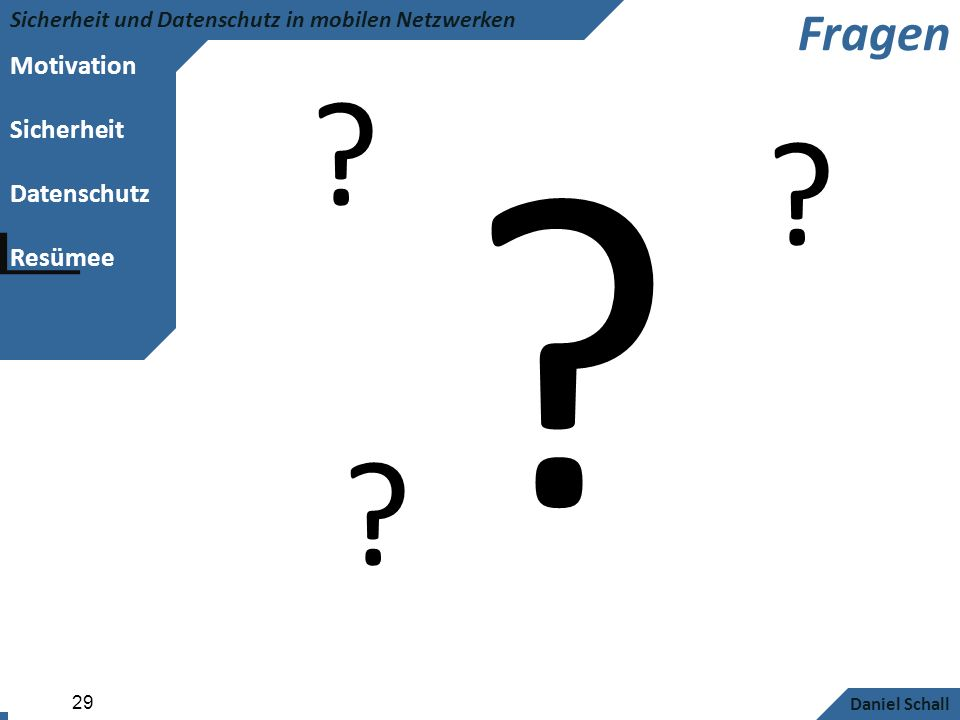Motivation Sicherheit Datenschutz Resümee Sicherheit und Datenschutz in mobilen Netzwerken Daniel Schall 29 Fragen ? ? ? ?