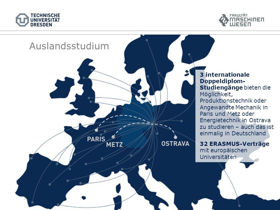Auslandsstudium 3 internationale Doppeldiplom- Studiengänge bieten die Möglichkeit, Produktionstechnik oder Angewandte Mechanik in Paris und Metz oder Energietechnik in Ostrava zu studieren – auch das ist einmalig in Deutschland 32 ERASMUS-Verträge mit europäischen Universitäten
