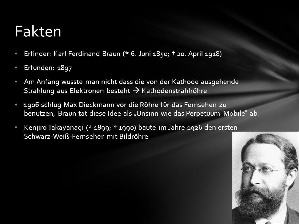 Fakten Erfinder: Karl Ferdinand Braun (* 6. Juni 1850; 20. April 1918) Erfunden: 1897 Am Anfang wusste man nicht dass die von der Kathode ausgehende S
