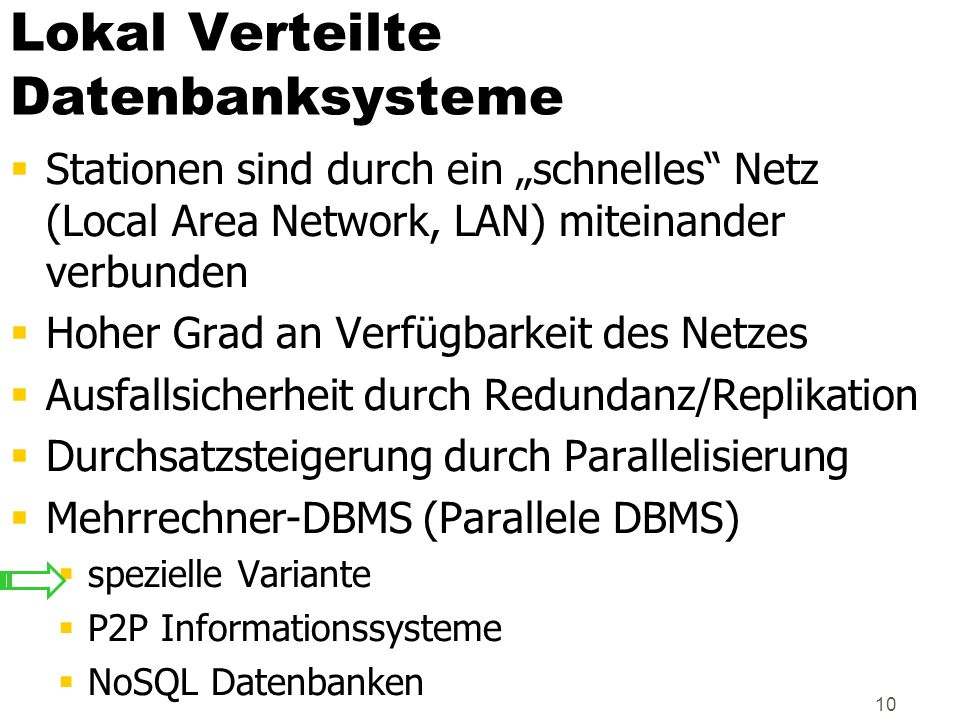 10 Lokal Verteilte Datenbanksysteme Stationen sind durch ein schnelles Netz (Local Area Network, LAN) miteinander verbunden Hoher Grad an Verfügbarkei