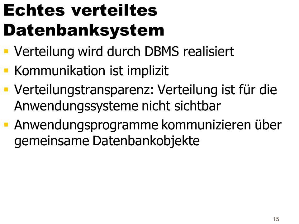 15 Echtes verteiltes Datenbanksystem Verteilung wird durch DBMS realisiert Kommunikation ist implizit Verteilungstransparenz: Verteilung ist für die A