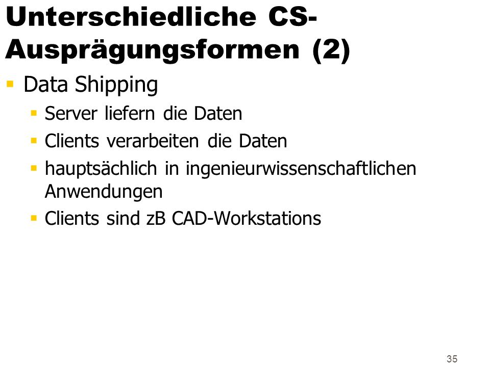 35 Unterschiedliche CS- Ausprägungsformen (2) Data Shipping Server liefern die Daten Clients verarbeiten die Daten hauptsächlich in ingenieurwissensch