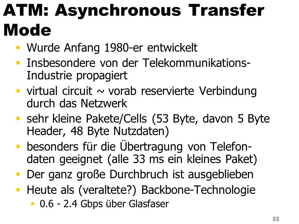 59 ATM: Asynchronous Transfer Mode Wurde Anfang 1980-er entwickelt Insbesondere von der Telekommunikations- Industrie propagiert virtual circuit ~ vor