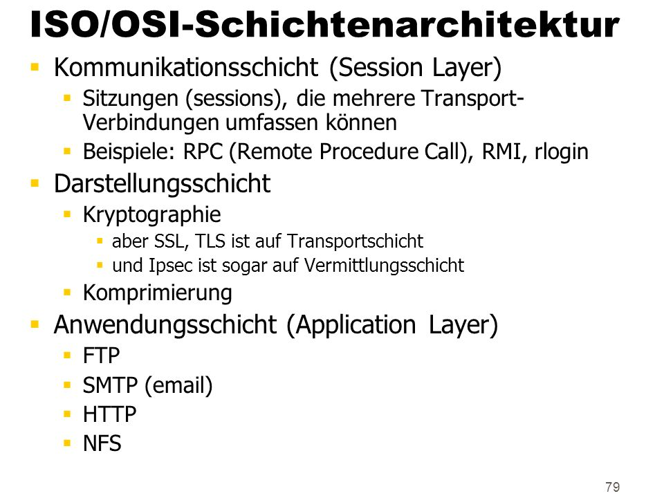 79 ISO/OSI-Schichtenarchitektur Kommunikationsschicht (Session Layer) Sitzungen (sessions), die mehrere Transport- Verbindungen umfassen können Beispi