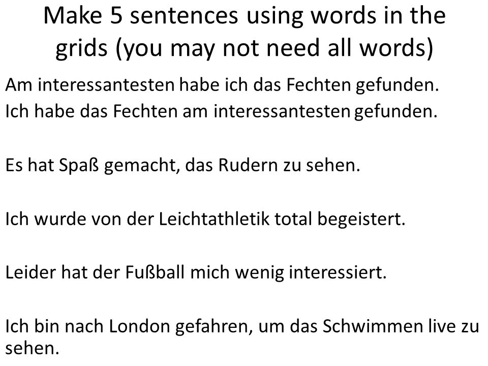 Make 5 sentences using words in the grids (you may not need all words) Am interessantesten habe ich das Fechten gefunden.
