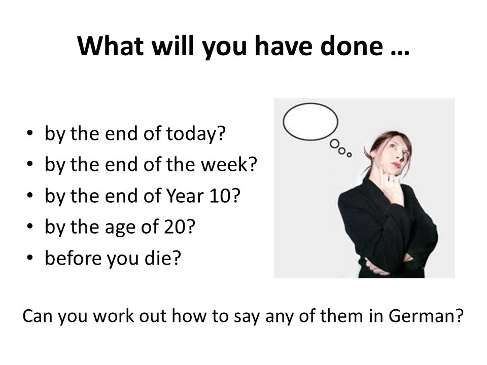 What will you have done … by the end of today. by the end of the week.