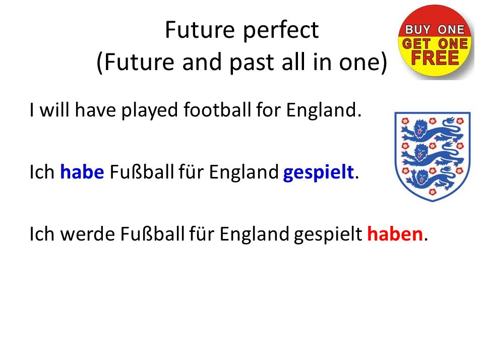 Future perfect (Future and past all in one) I will have played football for England.