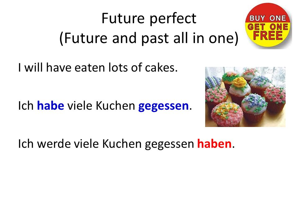 Future perfect (Future and past all in one) I will have eaten lots of cakes.