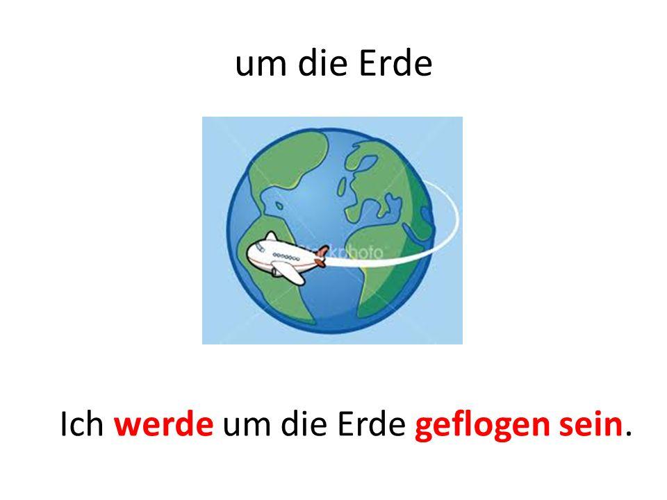 um die Erde Ich werde um die Erde geflogen sein.