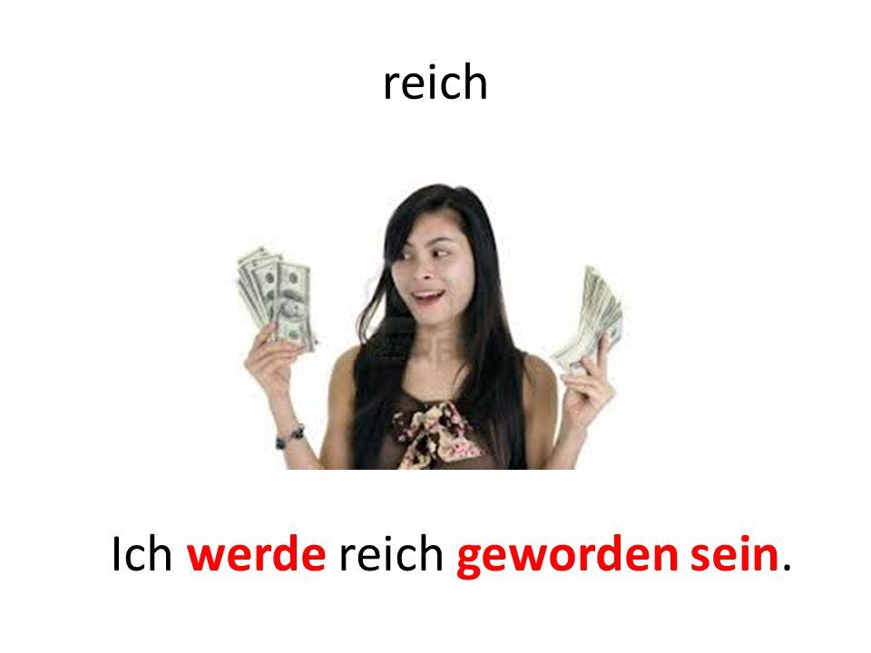reich Ich werde reich geworden sein.