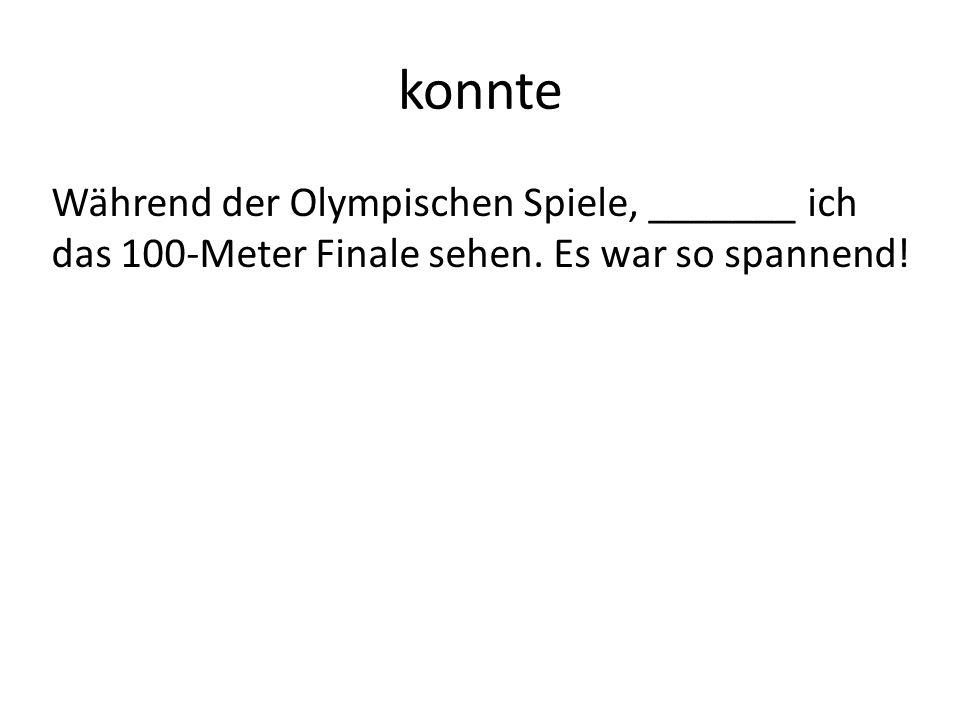 konnte Während der Olympischen Spiele, _______ ich das 100-Meter Finale sehen. Es war so spannend!