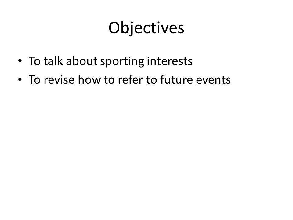 Objectives To talk about sporting interests To revise how to refer to future events