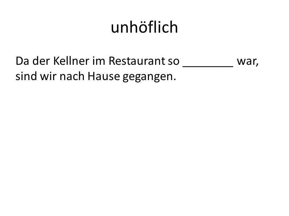 unhöflich Da der Kellner im Restaurant so ________ war, sind wir nach Hause gegangen.