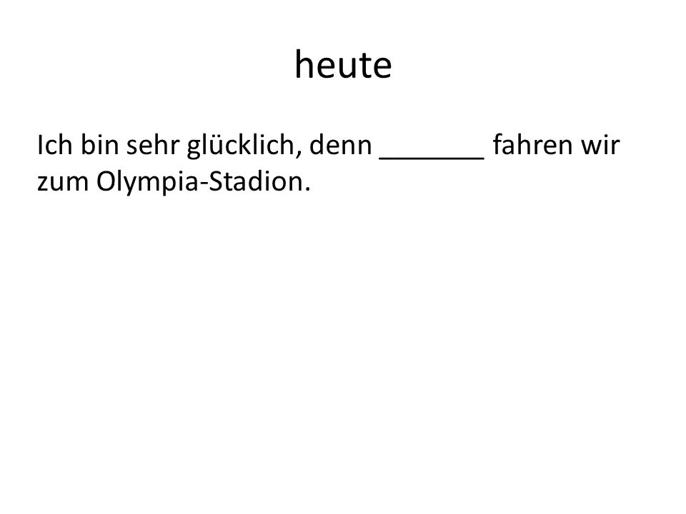 heute Ich bin sehr glücklich, denn _______ fahren wir zum Olympia-Stadion.