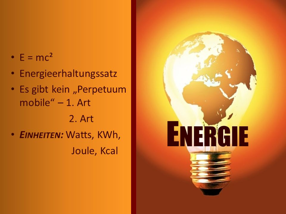 E = mc² Energieerhaltungssatz Es gibt kein Perpetuum mobile – 1. Art 2. Art E INHEITEN : Watts, KWh, Joule, Kcal E NERGIE