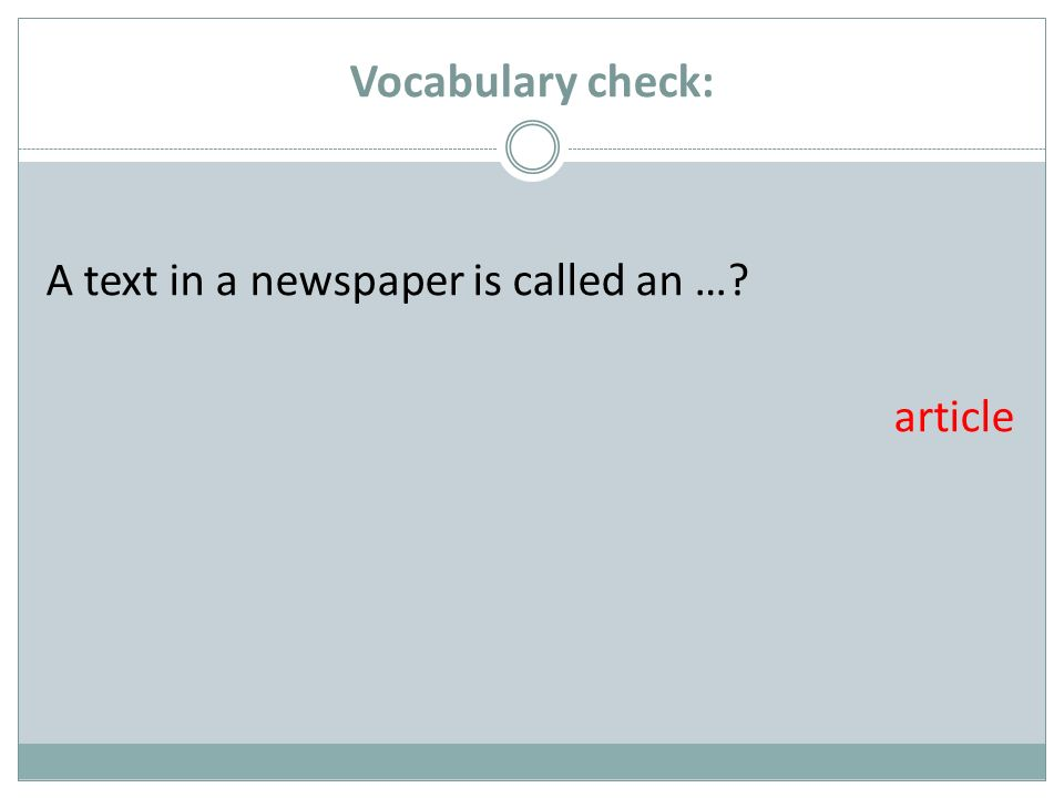 Vocabulary check: A text in a newspaper is called an …? article