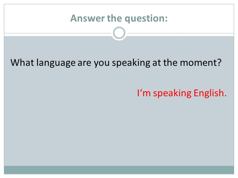 Answer the question: What language are you speaking at the moment? Im speaking English.