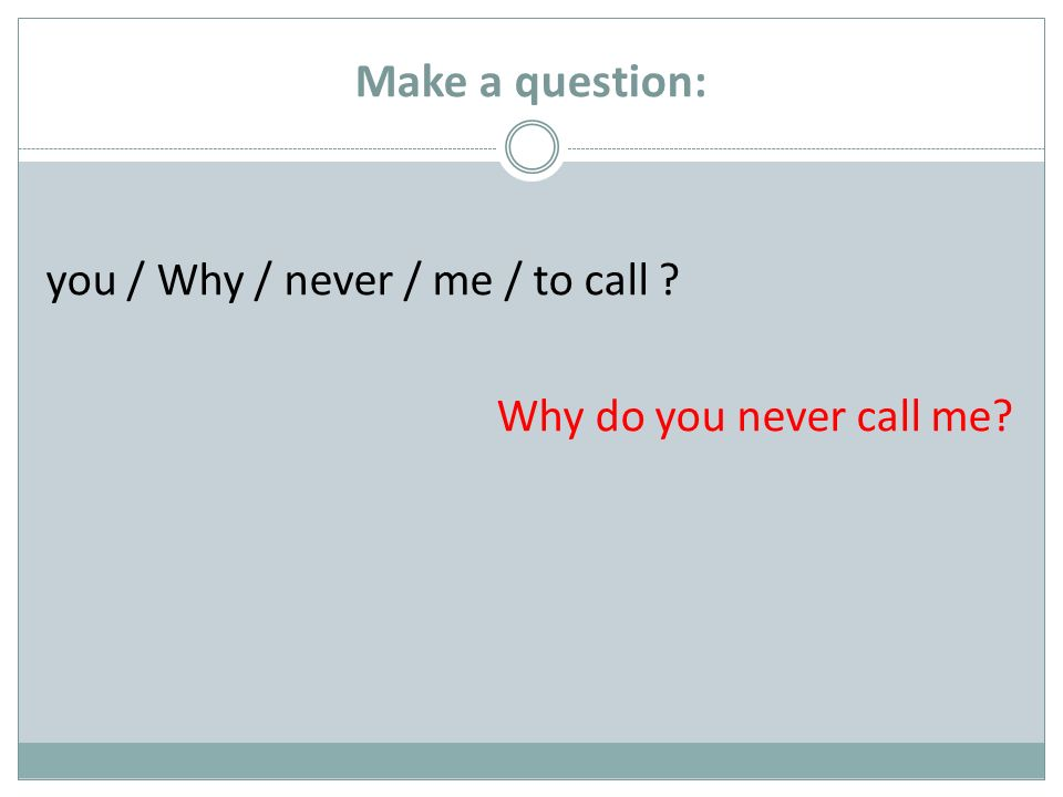 Make a question: you / Why / never / me / to call ? Why do you never call me?