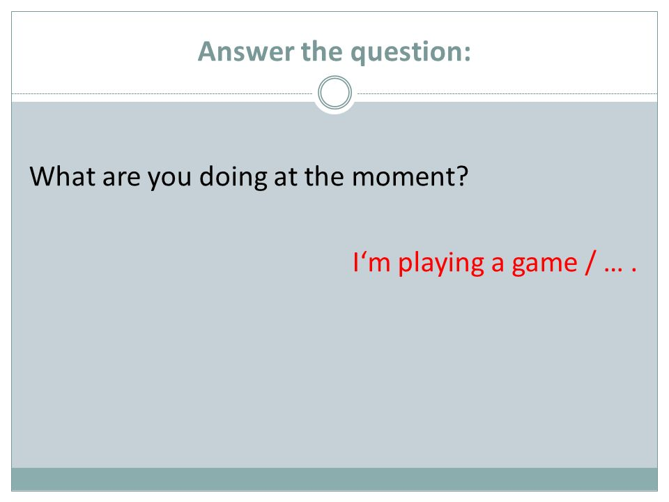 Answer the question: What are you doing at the moment Im playing a game / ….