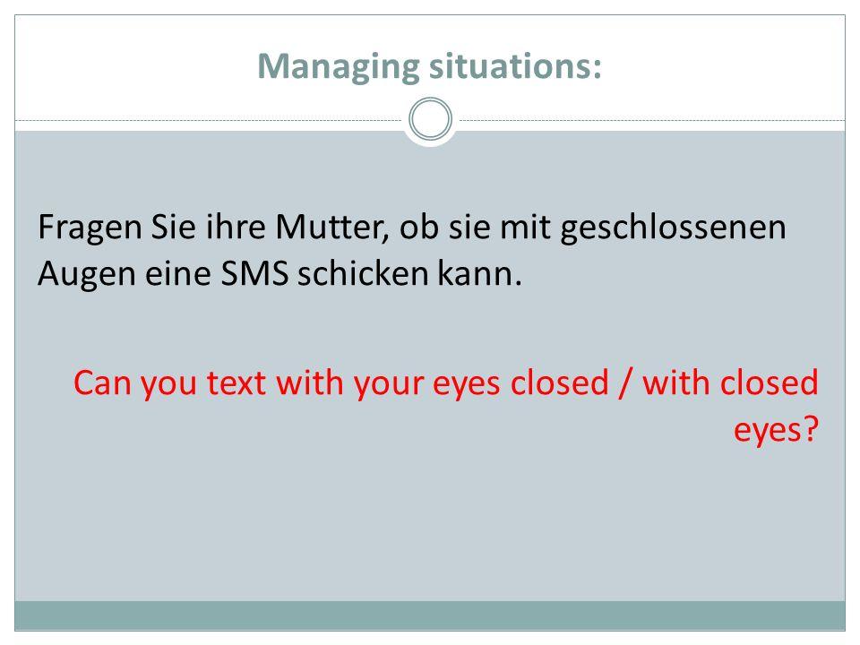 Managing situations: Fragen Sie ihre Mutter, ob sie mit geschlossenen Augen eine SMS schicken kann. Can you text with your eyes closed / with closed e