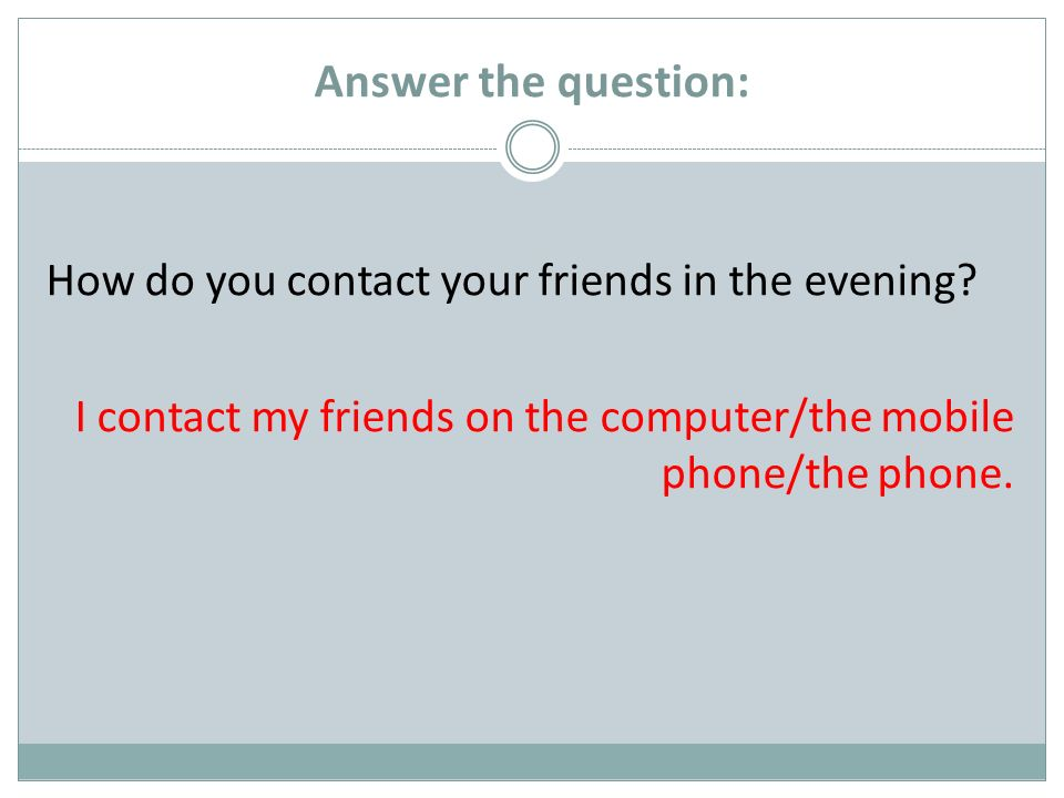 Answer the question: How do you contact your friends in the evening.