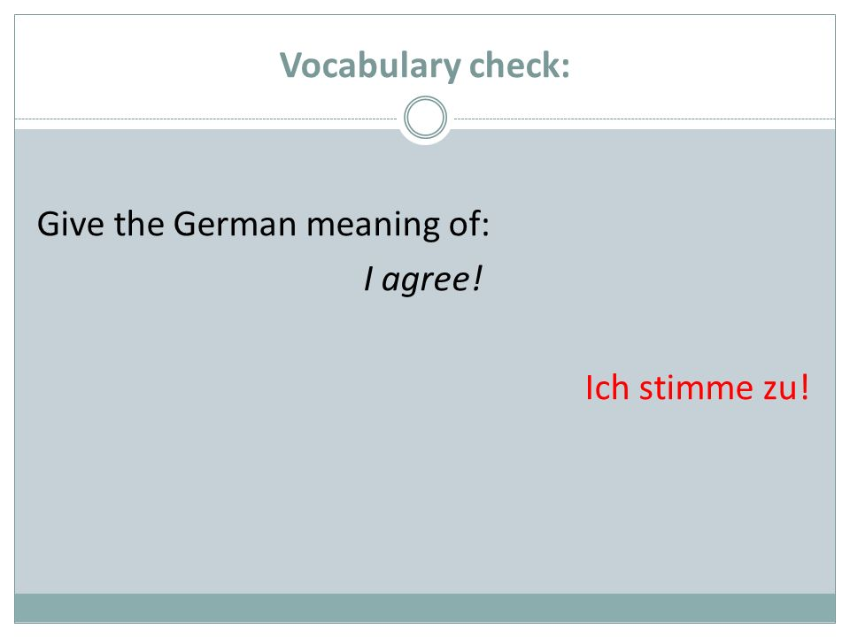 Vocabulary check: Give the German meaning of: I agree! Ich stimme zu!
