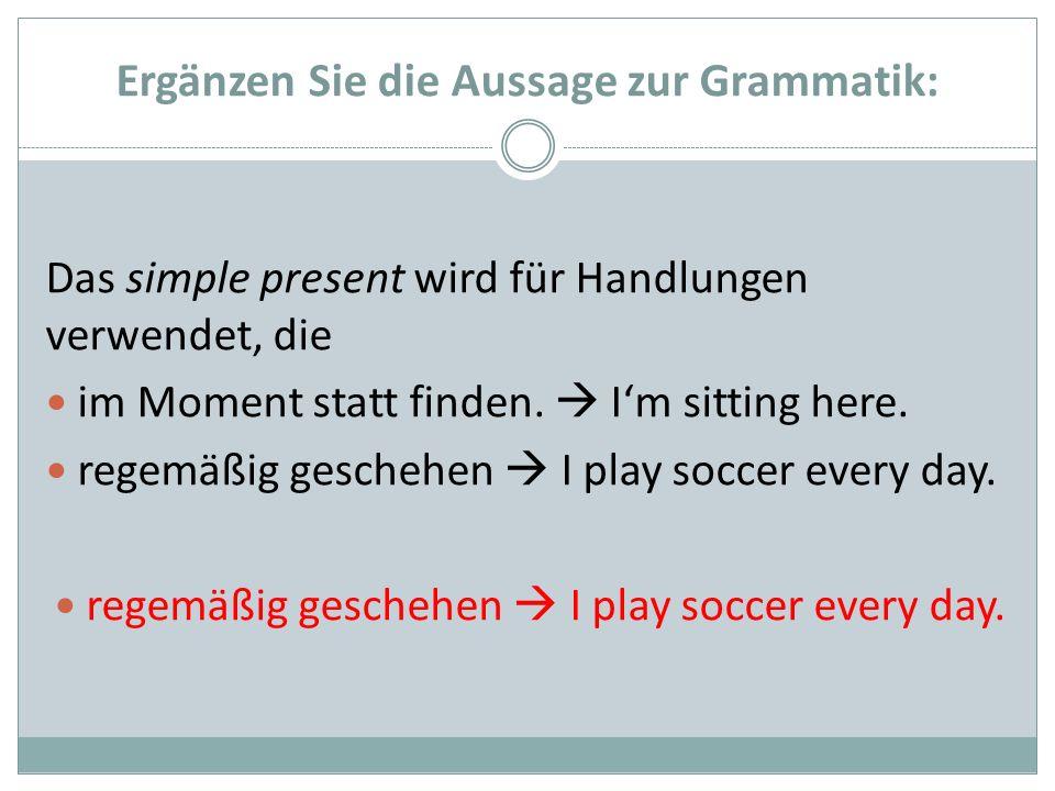Ergänzen Sie die Aussage zur Grammatik: Das simple present wird für Handlungen verwendet, die im Moment statt finden. Im sitting here. regemäßig gesch