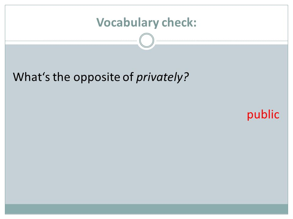 Vocabulary check: Whats the opposite of privately? public