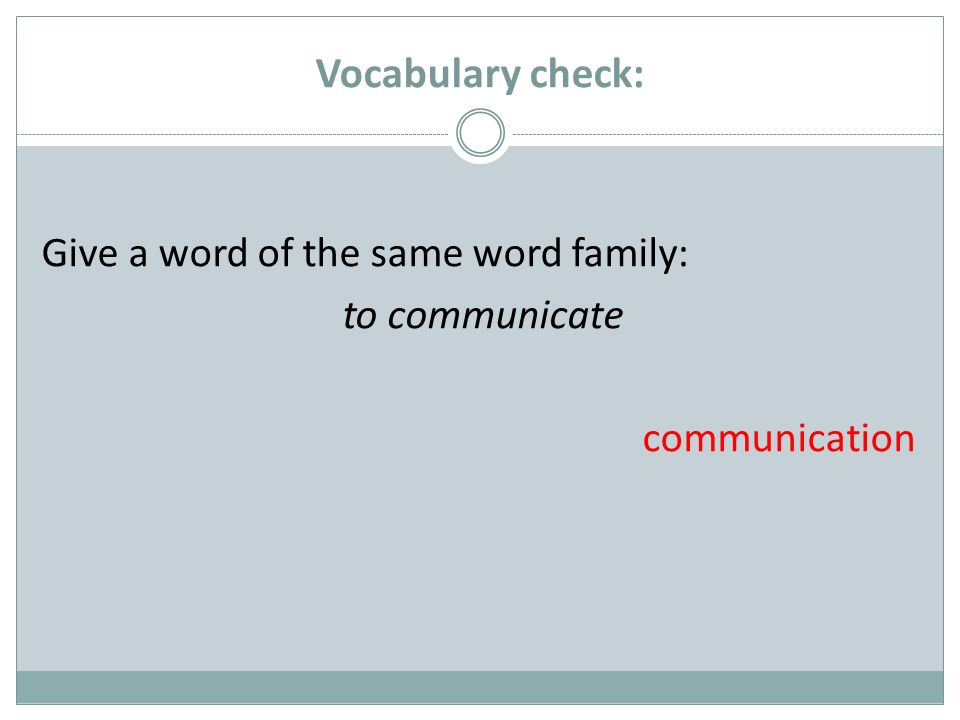 Vocabulary check: Give a word of the same word family: to communicate communication