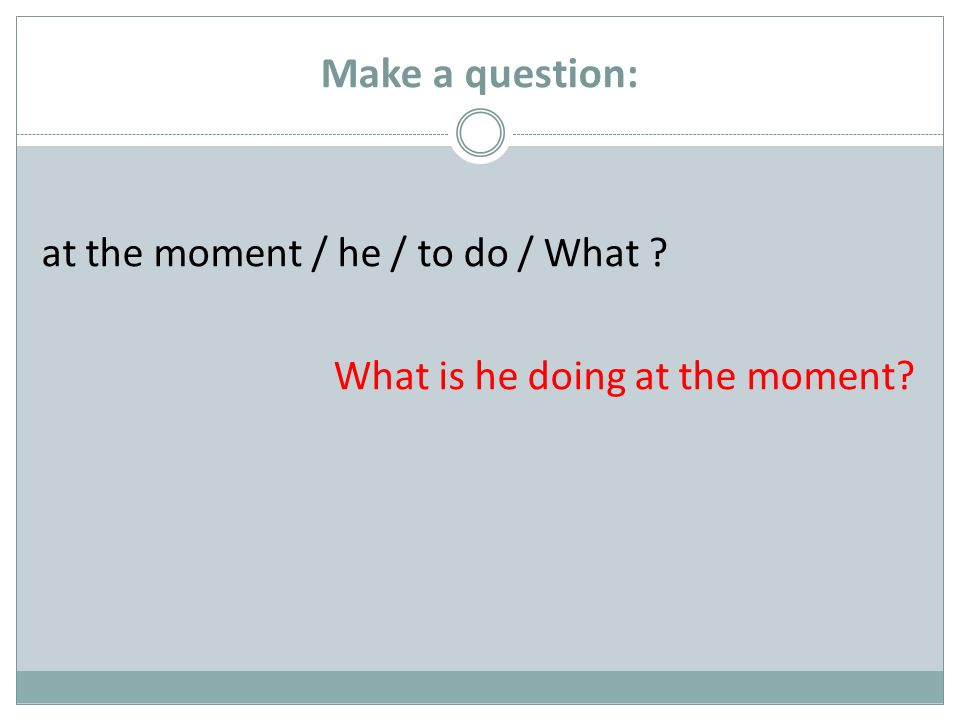 Make a question: at the moment / he / to do / What ? What is he doing at the moment?