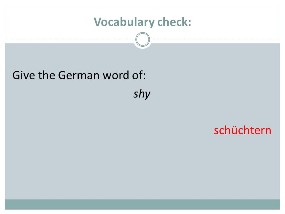 Vocabulary check: Give the German word of: shy schüchtern